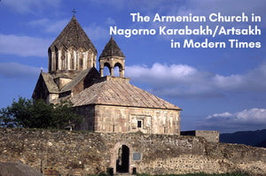 The Armenian Church of Nagorno Karabakh/Artsakh in Modern Times ~ Thursday, December 10, 2020 ~ Live on Zoom/YouTube