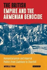 BRITISH EMPIRE and the ARMENIAN GENOCIDE: Humanitarianism and Imperial Politics from Gladstone to Churchill