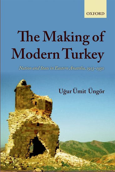 MAKING OF MODERN TURKEY: Nation and State in Eastern Anatolia, 1913-1950