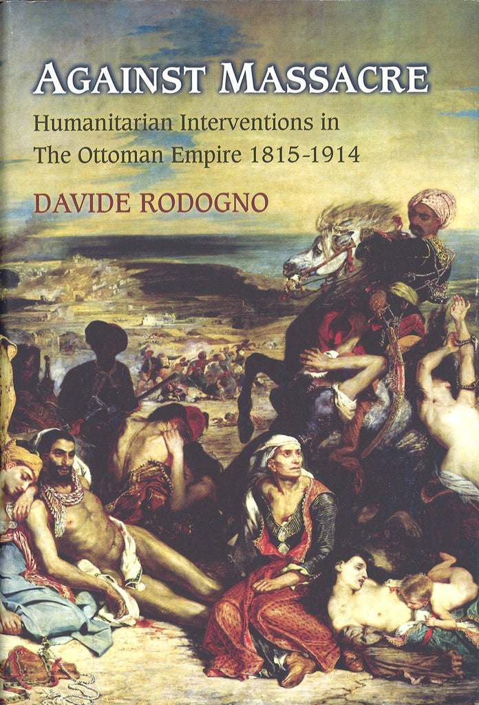 AGAINST MASSACRE: HUMANITARIAN INTERVENTIONS IN THE OTTOMAN EMPIRE, 1815-1914