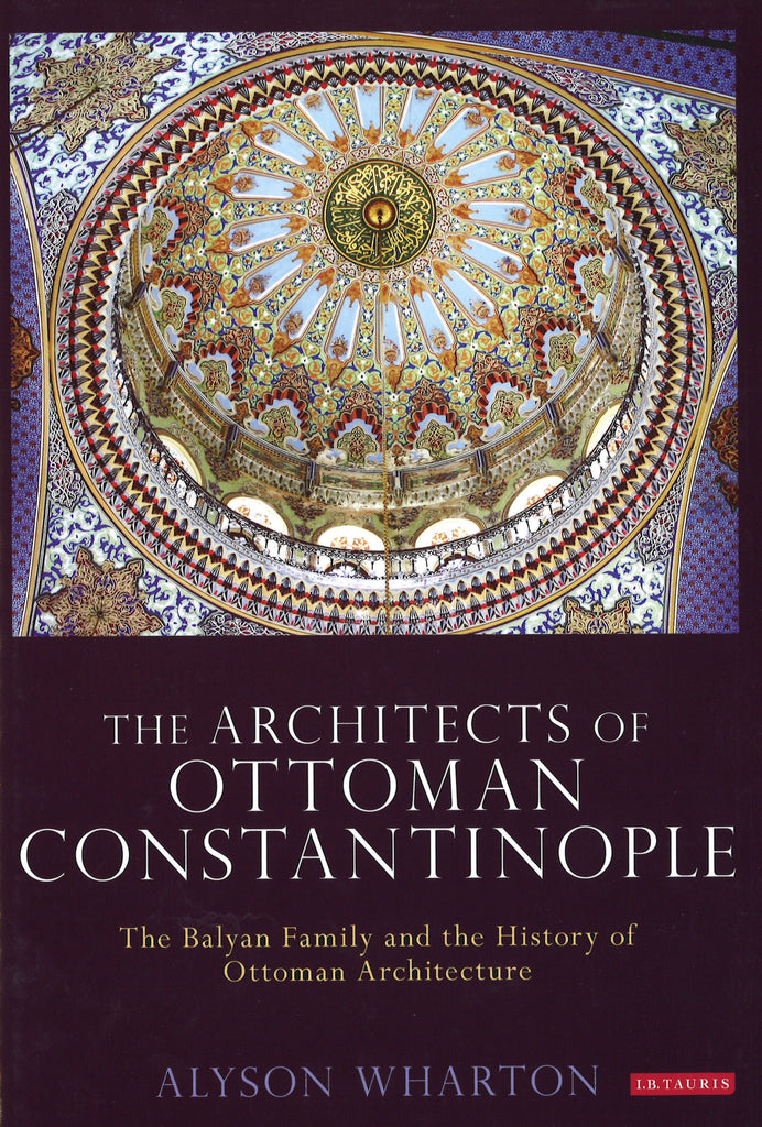 ARCHITECTS OF OTTOMAN CONSTANTINOPLE:  The Balyan Family and the History of Ottoman Architecture