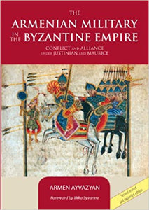 ARMENIAN MILITARY IN THE BYZANTINE EMPIRE: Conflict and Alliance under Justinian and Maurice
