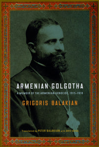 ARMENIAN GOLGOTHA: A Memoir of the Armenian Genocide