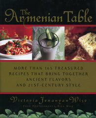 ARMENIAN TABLE: MORE THAN 165 RECIPES THAT BRING TOGETHER ANCIENT FLAVORS AND 21st CENTURY STYLE