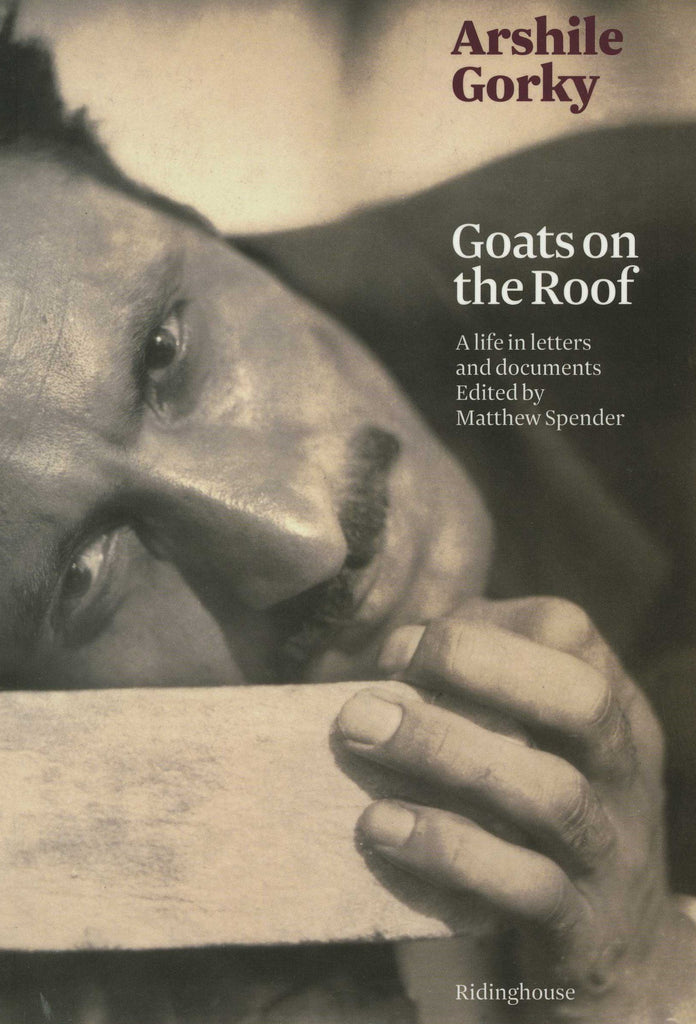 ARSHILE GORKY: GOATS ON THE ROOF;  A life in Letters and Documents