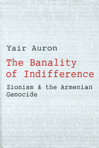 BANALITY OF INDIFFERENCE: Zionism & the Armenian Genocide