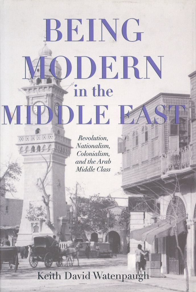 BEING MODERN  THE MIDDLE EAST: Revolution, Nationalism, Colonialism, and the Arab Middle Class