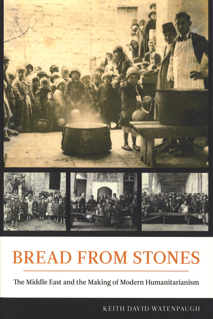 BREAD FROM STONES: The Middle East and the Making of Modern Humanitarinism