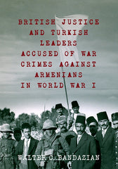BRITISH JUSTICE AND TURKISH LEADERS ACCUSED OF WAR CRIMES AGAINST ARMENIANS IN WORLD WAR I