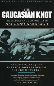 CAUCASIAN KNOT: THE HISTORY AND GEO-POLITICS OF NAGORNO KARABAGH