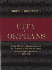 "CITY OF ORPHANS: Relief Workers, Commissars and the ""Builders of the New Armenia"" Alexandropol/Leninakan 1919-1931"