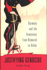 JUSTIFYING GENOCIDE: Germany and the Armenian Genocide from Bismark to Hitler