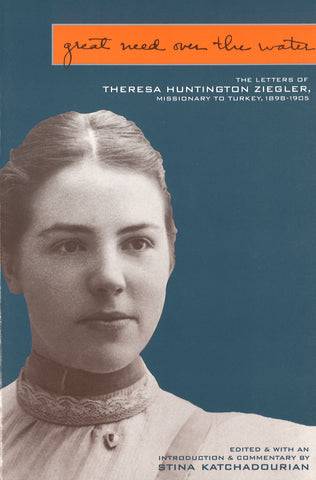 GREAT NEED OVER THE WATER: The Letters of Theresa Hunting Ziegler, Missionary to Turkey, 1898-1905
