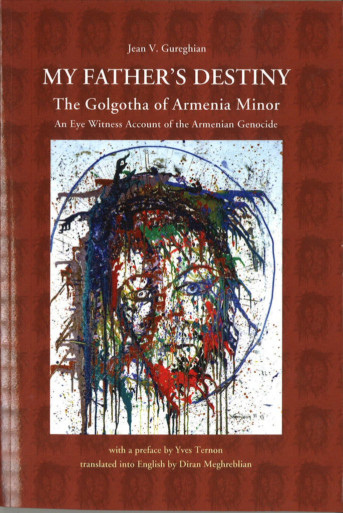 MY FATHER'S DESTINY: The Golgotha of Armenia Minor - An Eye Witness Account of the Armenian Genocide