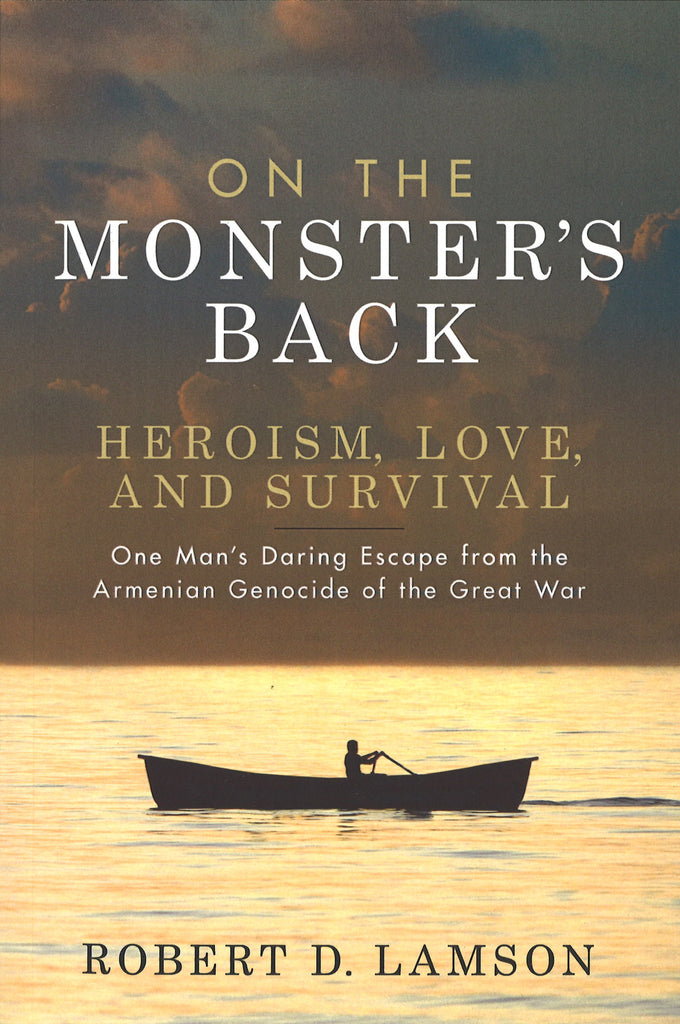 ON THE MONSTERS BACK- HEROISM, LOVE AND SURVIVAL: One man's Daring Escape from the Armenian Genocide of the Great War