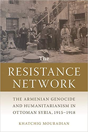 RESISTANCE NETWORK: The Armenian Genocide and Humanitarianism in Ottoman Syria, 1915–1918