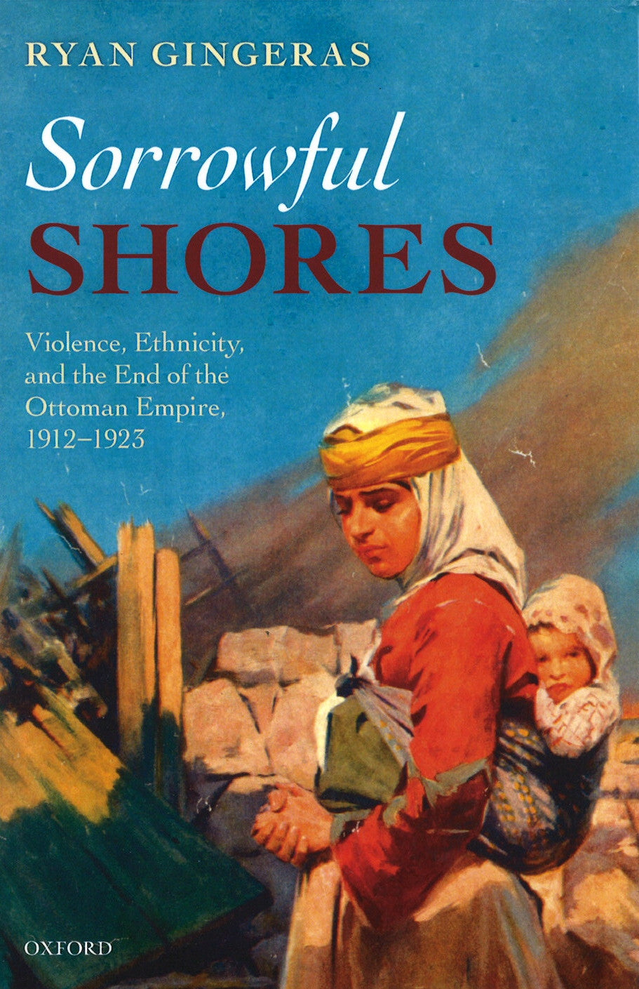 SORROWFUL SHORES: Violence, Ethnicity, and the End of the Ottoman Empire, 1912-1923