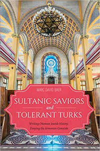 Sultanic Saviors and Tolerant Turks: Writing Ottoman Jewish History, Denying the Armenian Genocide (Sephardi and Mizrahi Studies)
