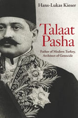 TALAAT PASHA: Father of Modern Turkey, Architect of the Armenian Genocide