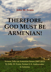 THEREFORE, GOD MUST BE ARMENIAN: Sixteen Talks on Armenian Issues (2002-2012)