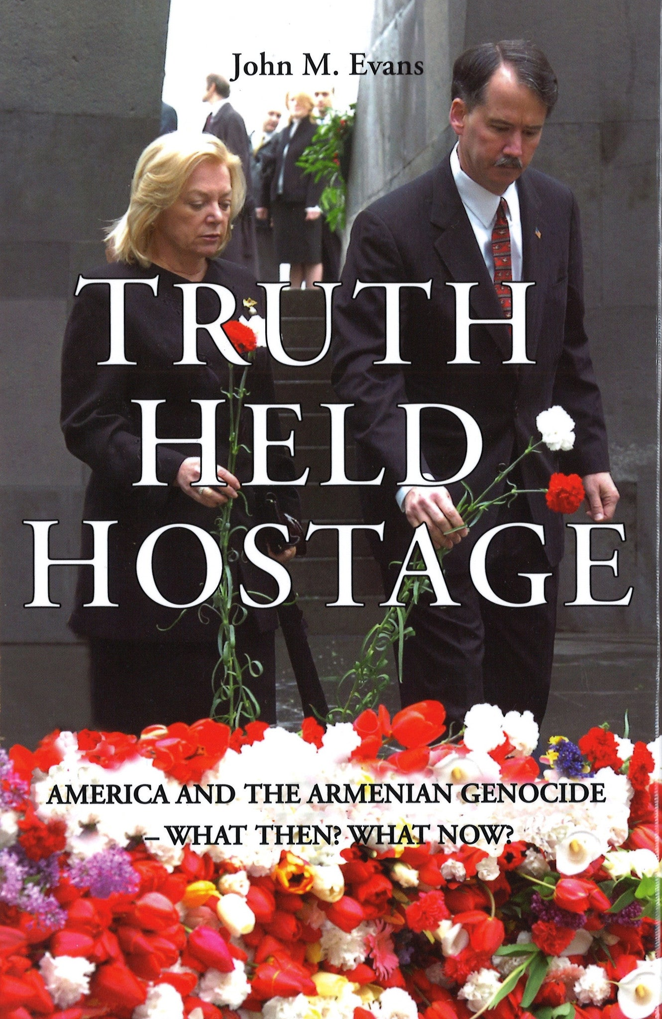 TRUTH HELD HOSTAGE: America and the Armenian Genocide What Then? What Now?