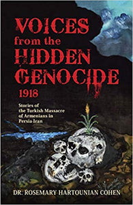 Voices from the Hidden Genocide 1918: Stories of the Turkish Massacre of Armenians in Persia Iran