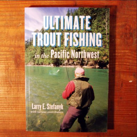 Ultimate Trout Fishing in the Pacific Northwest - Larry E Stefanyk