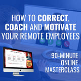 How to Correct, Coach and Motivate Your Remote Employees [APRIL 30TH, 1-2:30 PM EASTERN]