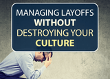 Managing Layoffs Without Destroying Your Culture (Recording)