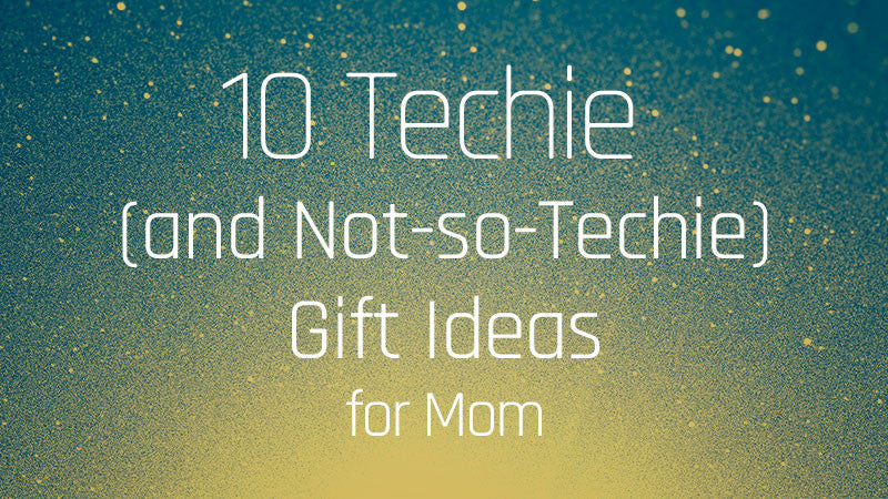 10 Techie and Not so Techie Gift Ideas for Mom