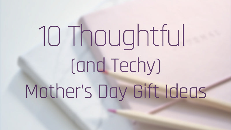 10 Thoughtful and Techy Mothers Day Gift Ideas