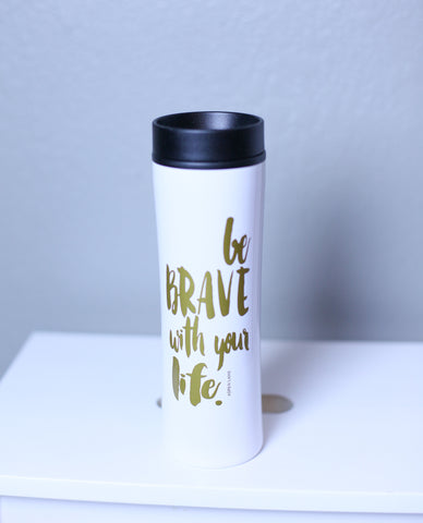 'BE BRAVE WITH YOUR LIFE'  Drink Tumbler