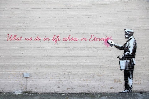 Banksy WHAT WE DO IN LIFE ECHOES IN ETERNITY