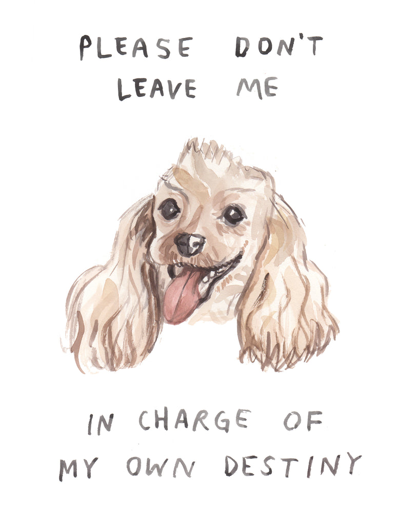 "Painting in watercolor of a dog with a caption that reads ""PLease dont leave me in charge of my own destiny."" The dog is cute and codependent. Fine art illustration by Heather Buchanan"