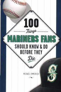 100 Things Mariners Fans Should Know & Do Before They Die, by Michael Emmerich