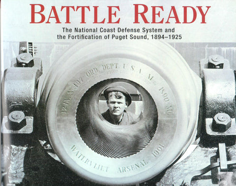 Battle Ready; The National Coast Defense System and the Fortification of Puget Sound, 1894-1925, by David M. Hansen - Washington State Historical Society