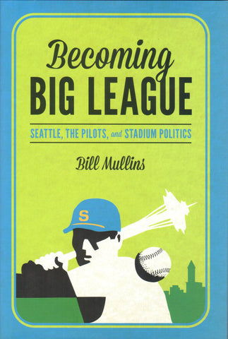Becoming Big League: Seattle, The Pilots, and Stadium Politics, by Bill Mullins - Washington State Historical Society