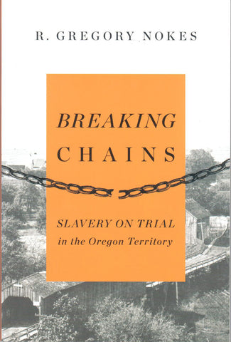 Breaking Chains; Slavery on Trial in the Oregon Territory, by R. Gregory Nokes - Washington State Historical Society