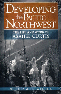 Developing the Pacific Northwest; The Life and Work of Asahel Curtis - Washington State Historical Society