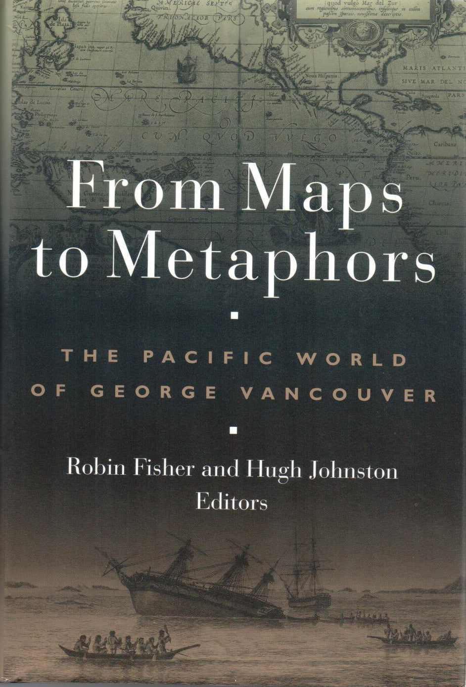 From Maps to Metaphors; The Pacific World of George Vancouver, Edited by Robin Fisher and Hugh Johnston - Washington State Historical Society
