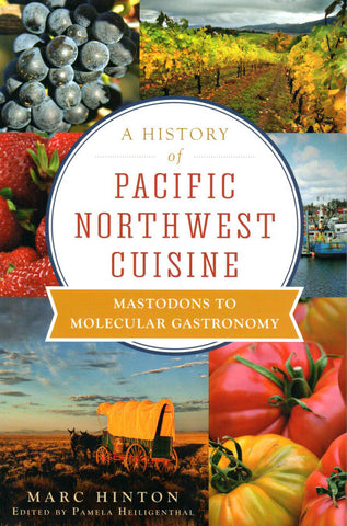 A History of Pacific Northwest Cuisine: Mastodons to Molecular Gastronomy by Marc Hinton, Edited by Pamela Heiligenthal - Washington State Historical Society