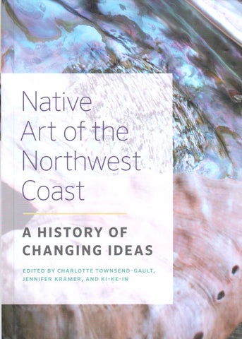 Native Art of the Northwest Coast, A History of Changing Ideas. Edited by Charlotte Townsend-Gault, Jennifer Kramer, and Ki-Ke-In. - Washington State Historical Society