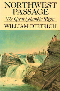 Northwest Passage: The Great Columbia River, by William Dietrich - Washington State Historical Society