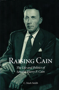 Raising Cain: The Life and Politics of Senator Harry P. Cain, by C. Mark Smith - Washington State Historical Society