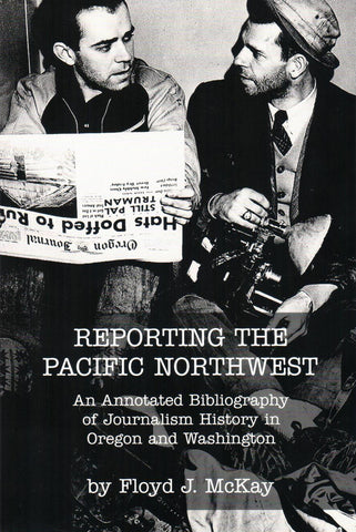 Reporting the Pacific Northwest: An Annotated Bibliography of Journalism History in Oregon and Washington, by Floyd J. McKay - Washington State Historical Society