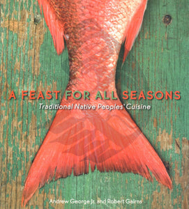 A Feast for All Seasons; Traditional Native Peoples' Cuisine, by Andrew George Jr. and Robert Gairns - Washington State Historical Society