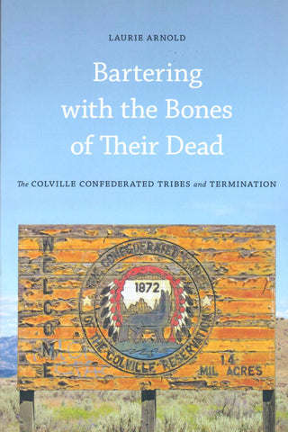 Bartering with the Bones of Their Dead: The Colville Confederated Tribes and Termination, by Laurie Arnold - Washington State Historical Society