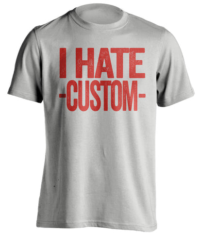 I Hate *BLANK* - Customized Haters Fan T-Shirt -Any Color Combination and Name You Want - Text Design - Beef Shirts