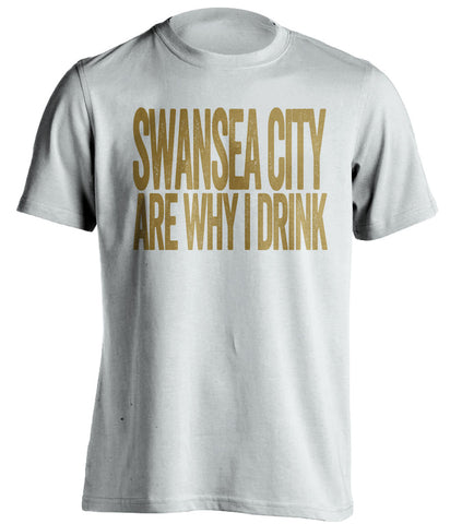 Swansea City Are Why I Drink Swansea City FC white TShirt