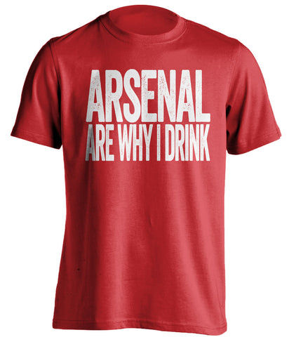 Arsenal Are Why I Drink Arsenal FC red TShirt